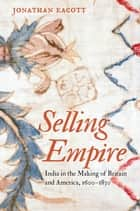 Selling Empire - India in the Making of Britain and America, 1600-1830 ebook by Jonathan Eacott