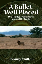 A Bullet Well Placed - One Hunter's Adventures Around the World ebook by Johnny Chilton