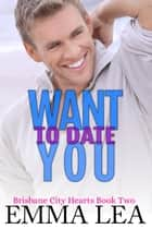 Want To Date You - Brisbane City Hearts Book 2 ebook by
