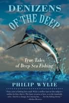 Denizens of the Deep - True Tales of Deep Sea Fishing ebook by Philip Wylie, Frank Sargeant