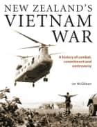 New Zealand's Vietnam War - A history of combat, commitment and controversy ebook by Ian McGibbon