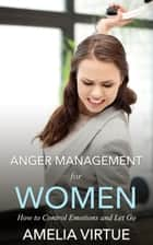 Anger Management for Women - How to Control Emotions and Let Go ebook by Amelia Virtues