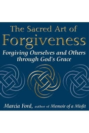 The Sacred Art of Forgiveness: Forgiving Ourselves and Others through God's Grace ebook by Marcia Ford
