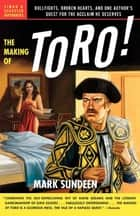 The Making of Toro - Bullfights, Broken Hearts, and One Author's Quest for the Acclaim He Deserves ebook by Mark Sundeen