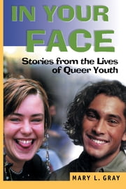In Your Face - Stories from the Lives of Queer Youth ebook by John Dececco, Phd,Mary L Gray