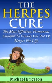 Herpes Cure: The Most Effective, Permanent Solution To Finally Get Rid Of Herpes For Life ebook by Dr. Michael Ericsson