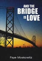 And the Bridge Is Love ebook by Faye Moskowitz