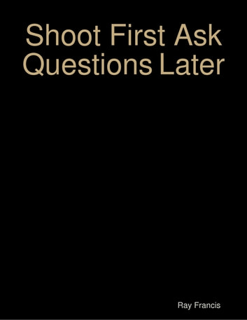 Shoot First Ask Questions Later ebook by Ray Francis