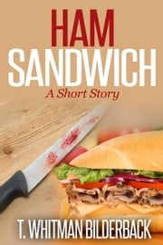 Ham Sandwich - A Short Story ebook by T. Whitman Bilderback