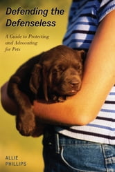 Defending the Defenseless - A Guide to Protecting and Advocating for Pets ebook by Allie Phillips