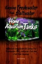 Keeping Freshwater And Saltwater Home Aquarium Tanks - Aquarium Care Guide On Caring For Freshwater Fish, Saltwater Fish And Fish Tank Cleaning ebook by Nat G. Wong