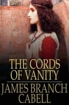 The Cords of Vanity - A Comedy of Shirking ebook by James Branch Cabell, Willson Follett