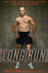 The Long Run - A New York City Firefighter's Triumphant Comeback from Crash Victim to Elite Athlete ebook by Matt Long, Charles Butler