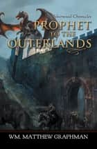 Prophet to the Outerlands ebook by Wm. Matthew Graphman