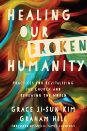 Healing Our Broken Humanity - Practices for Revitalizing the Church and Renewing the World ebook by Grace Ji-Sun Kim, Graham Hill, Willie James Jennings