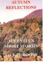 Autumn Reflections: Seventeen Short Stories ebook by Jack W. Boone