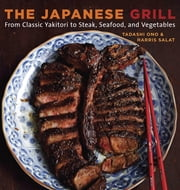 The Japanese Grill - From Classic Yakitori to Steak, Seafood, and Vegetables ebook by Tadashi Ono,Harris Salat