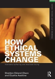 How Ethical Systems Change: Tolerable Suffering and Assisted Dying ebook by Ekland-Olson, Sheldon