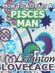 How To Attract A Pisces Man - The Astrology for Lovers Guide to Understanding Pisces Men, Horoscope Compatibility Tips and Much More