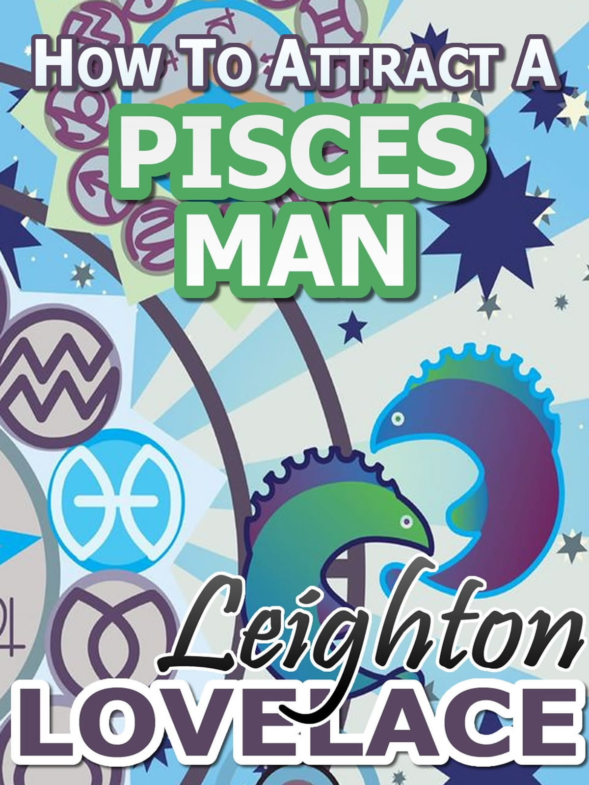 How To Attract A Pisces Man - The Astrology for Lovers Guide to  Understanding Pisces Men, Horoscope Compatibility Tips and Much More ebook  by Leighton