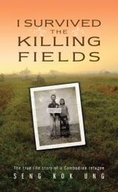 I Survived the Killing Fields - The True Life Story of a Cambodian Refugee ebook by Seng Kok Ung