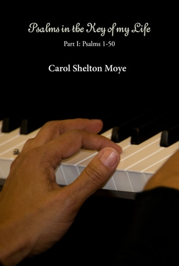 Psalms in the Key of my Life: Volume I (Psalms 1-50) ebook by Carol Moye