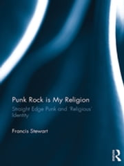 Punk Rock is My Religion - Straight Edge Punk and 'Religious' Identity ebook by Francis Stewart