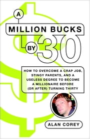 A Million Bucks by 30 - How to Overcome a Crap Job, Stingy Parents, and a Useless Degree to Become a Millionaire Before (or After) Turning Thirty ebook by Alan Corey