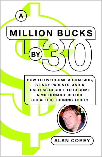 A Million Bucks by 30 - How to Overcome a Crap Job, Stingy Parents, and a Useless Degree to Become aMillionaire Before (or After) Turning Thirty ebook by Alan Corey
