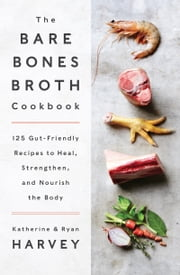 The Bare Bones Broth Cookbook - 125 Gut-Friendly Recipes to Heal, Strengthen, and Nourish the Body ebook by Ryan Harvey,Katherine Harvey