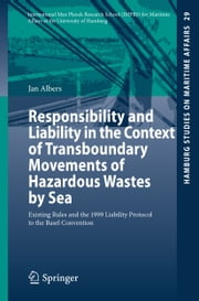 Responsibility and Liability in the Context of Transboundary Movements of Hazardous Wastes by Sea - Existing Rules and the 1999 Liability Protocol to the Basel Convention ebook by Jan Albers