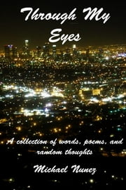 Through My Eyes: A Collection of Words, Poems, and Random Thoughts ebook by Michael Nunez