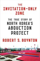 The Invitation-Only Zone - The True Story of North Korea's Abduction Project ebook by Robert S. Boynton