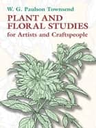 Plant and Floral Studies for Artists and Craftspeople ebook by W. G. Paulson Townsend