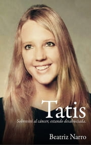 Tatis: Sobreviví al cáncer, estando desahuciada ebook by Beatriz Martha Narro Etchegaray