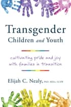Trans Kids and Teens: Pride, Joy, and Families in Transition ebook by Elijah C. Nealy