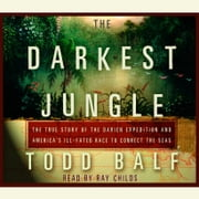 The Darkest Jungle - The True Story of the Darien Expedition and America's Ill-Fated Race to Connect the Seas audiobook by Todd Balf