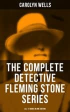 The Complete Detective Fleming Stone Series (All 17 Books in One Edition) - The Clue, The Gold Bag, A Chain of Evidence, The Maxwell Mystery, The Curved Blades… ebook by Carolyn Wells