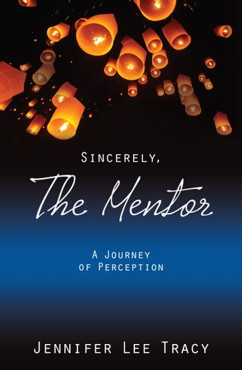 Sincerely, The Mentor - A Journey of Perception ebook by Jennifer Lee Tracy