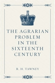 The Agrarian Problem in the Sixteenth Century ebook by R. H. Tawney
