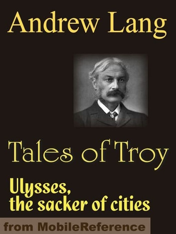 Tales Of Troy: Ulysses The Sacker Of Cities (Mobi Classics) ebook by Andrew Lang