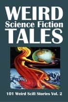 Weird Science Fiction Tales: 101 Weird Scifi Stories Volume 2 ebook by Various