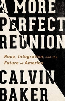 A More Perfect Reunion - Race, Integration, and the Future of America ebook by Calvin Baker