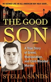 The Good Son - A True Story of Greed, Manipulation, and Cold-Blooded Murder ebook by Stella Sands