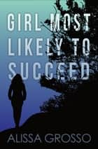 Girl Most Likely to Succeed ebook by Alissa C. Grosso
