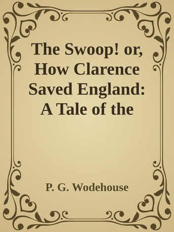 The Swoop! or, How Clarence Saved England: A Tale of the Great Invasion ebook by P. G. Wodehouse