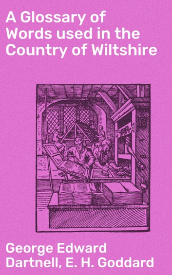 A Glossary of Words used in the Country of Wiltshire eBook by George Edward Dartnell,E. H. Goddard