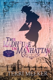 The Madhouse in Manhattan - In Time, #3 ebook by Terri Meeker