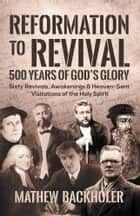 Reformation to Revival, 500 Years of God's Glory: - Sixty Revivals, Awakenings and Heaven-Sent Visitations of the Holy Spirit ebook by Mathew Backholer