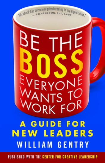 Be the Boss Everyone Wants to Work For - A Guide for New Leaders ebook by William A. Gentry Ph.D.